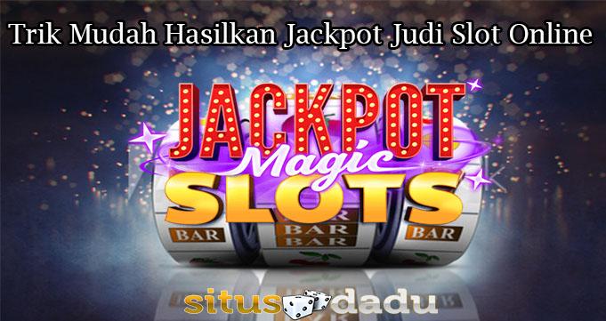 Trik Mudah Hasilkan Jackpot Judi Slot Online